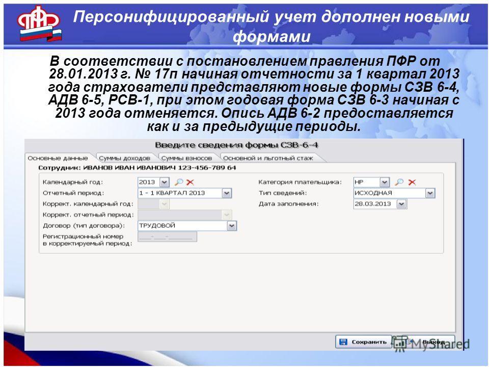 Персонифицированный учет дополнен новыми формами В соответствии с постановлением правления ПФР от 28.01.2013 г. 17п начиная отчетности за 1 квартал 2013 года страхователи представляют новые формы СЗВ 6-4, АДВ 6-5, РСВ-1, при этом годовая форма СЗВ 6-