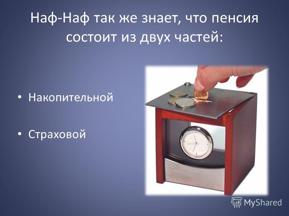 Наф-Наф так же знает, что пенсия состоит из двух частей: Накопительной Страховой