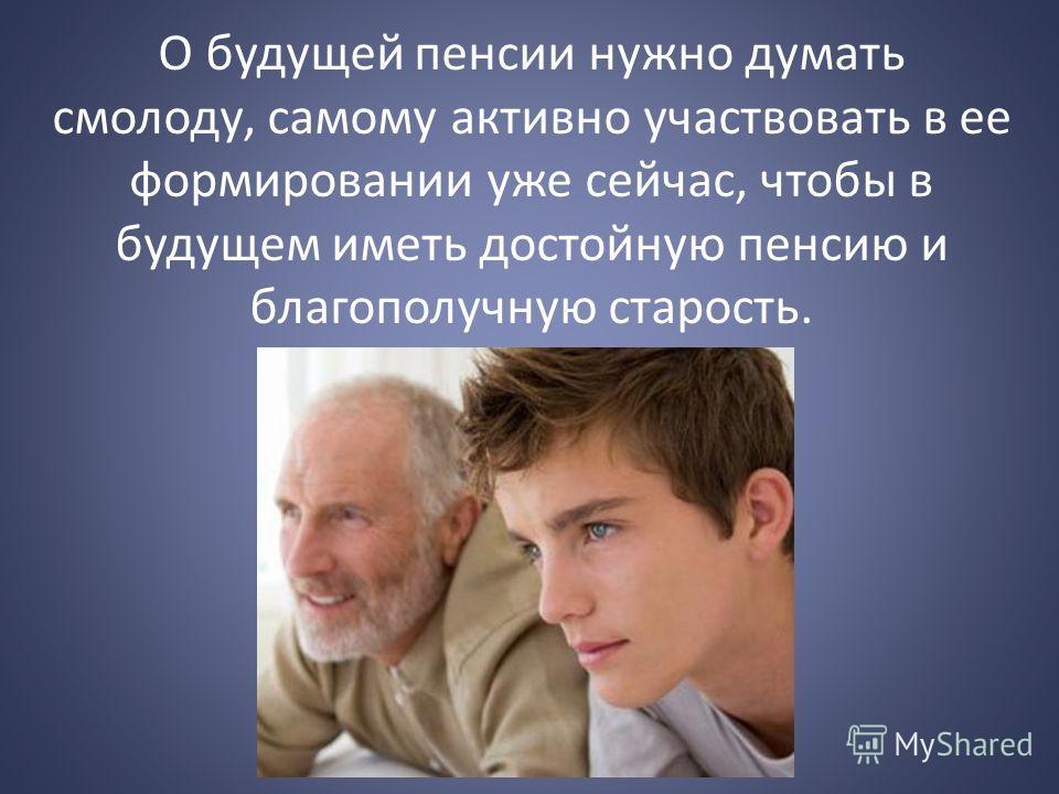 О будущей пенсии нужно думать смолоду, самому активно участвовать в ее формировании уже сейчас, чтобы в будущем иметь достойную пенсию и благополучную старость.