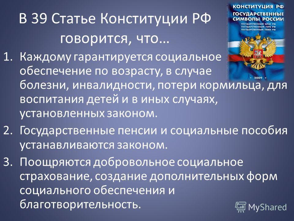 В 39 Статье Конституции РФ говорится, что… 1.Каждому гарантируется социальное обеспечение по возрасту, в случае болезни, инвалидности, потери кормильца, для воспитания детей и в иных случаях, установленных законом. 2.Государственные пенсии и социальн