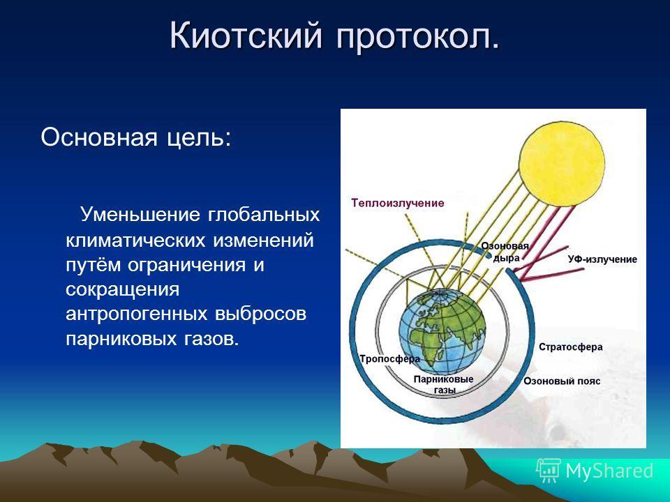 Киотский протокол. Основная цель: Уменьшение глобальных климатических изменений путём ограничения и сокращения антропогенных выбросов парниковых газов.