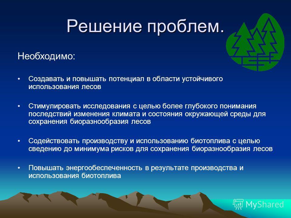 Решение проблем. Необходимо: Создавать и повышать потенциал в области устойчивого использования лесов Cтимулировать исследования с целью более глубокого понимания последствий изменения климата и состояния окружающей среды для сохранения биоразнообраз