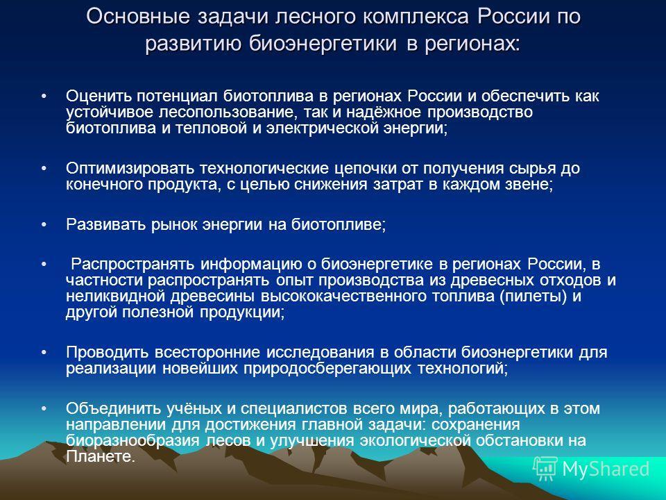Основные задачи лесного комплекса России по развитию биоэнергетики в регионах: Оценить потенциал биотоплива в регионах России и обеспечить как устойчивое лесопользование, так и надёжное производство биотоплива и тепловой и электрической энергии; Опти