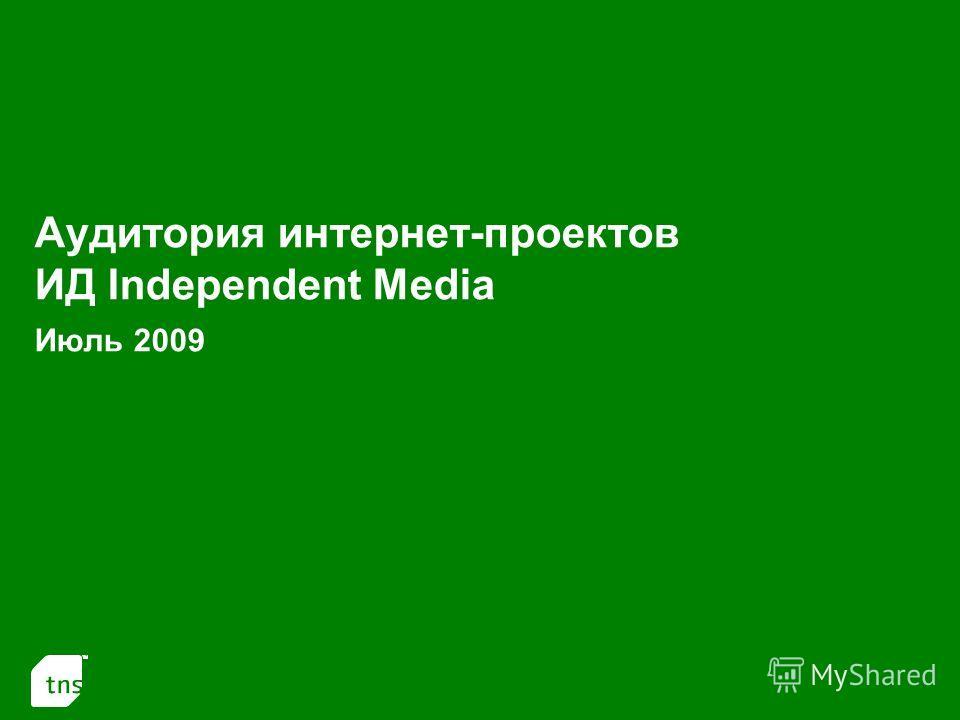 1 Аудитория интернет-проектов ИД Independent Media Июль 2009