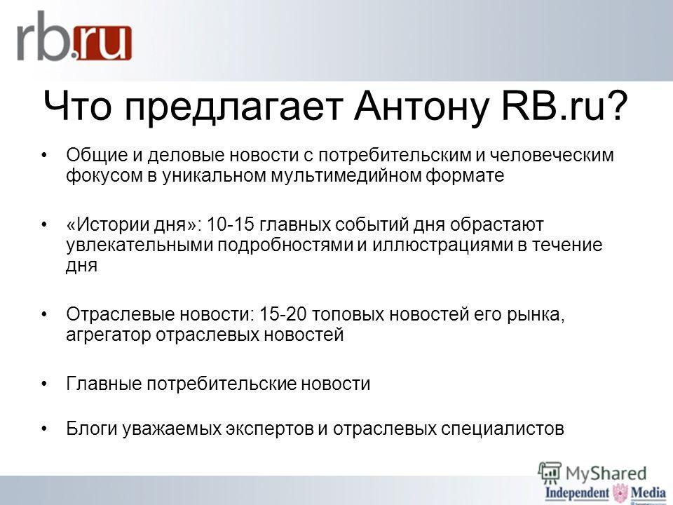 Что предлагает Антону RB.ru? Общие и деловые новости с потребительским и человеческим фокусом в уникальном мультимедийном формате «Истории дня»: 10-15 главных событий дня обрастают увлекательными подробностями и иллюстрациями в течение дня Отраслевые