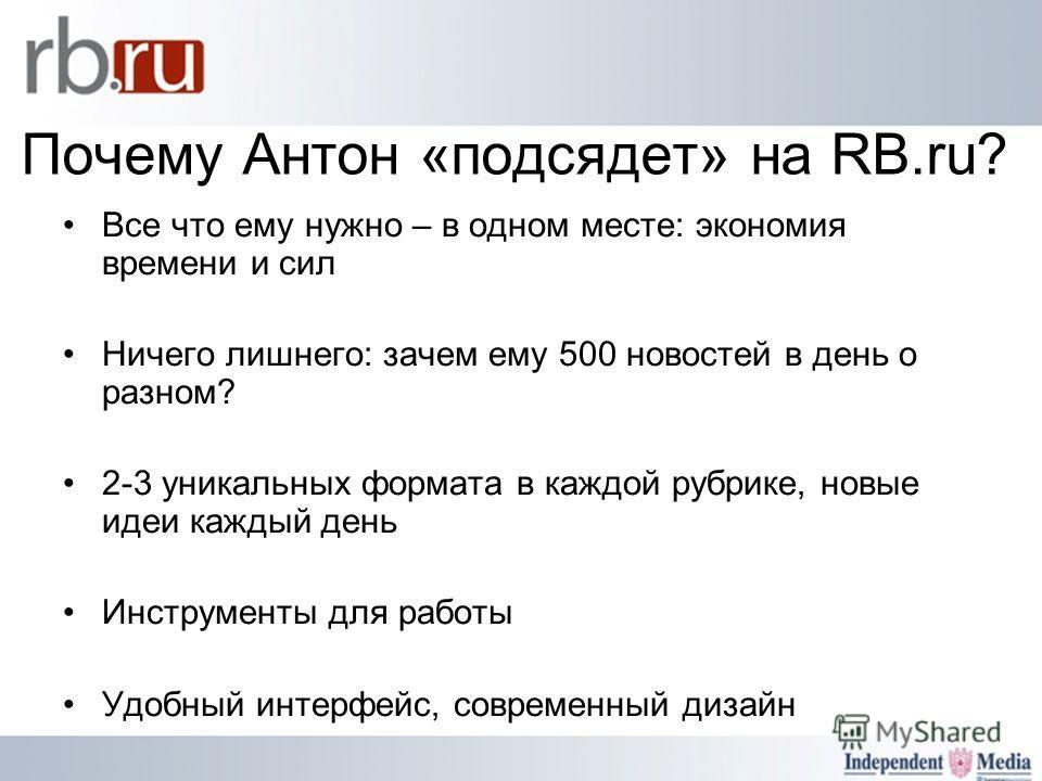 Почему Антон «подсядет» на RB.ru? Все что ему нужно – в одном месте: экономия времени и сил Ничего лишнего: зачем ему 500 новостей в день о разном? 2-3 уникальных формата в каждой рубрике, новые идеи каждый день Инструменты для работы Удобный интерфе