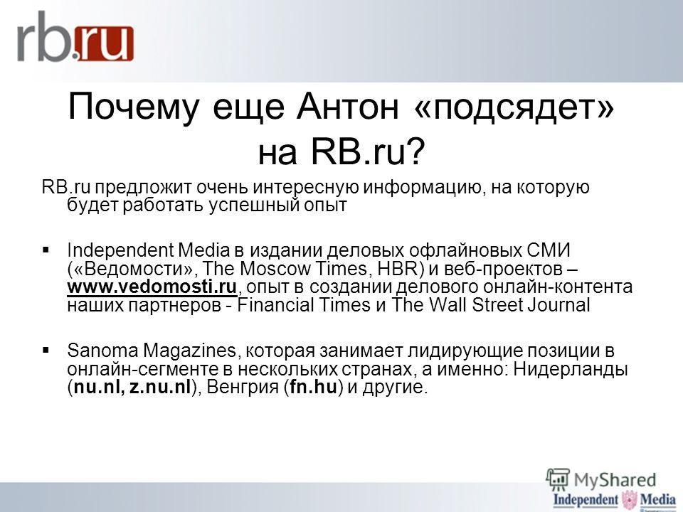 Почему еще Антон «подсядет» на RB.ru? RB.ru предложит очень интересную информацию, на которую будет работать успешный опыт Independent Media в издании деловых офлайновых СМИ («Ведомости», The Moscow Times, HBR) и веб-проектов – www.vedomosti.ru, опыт
