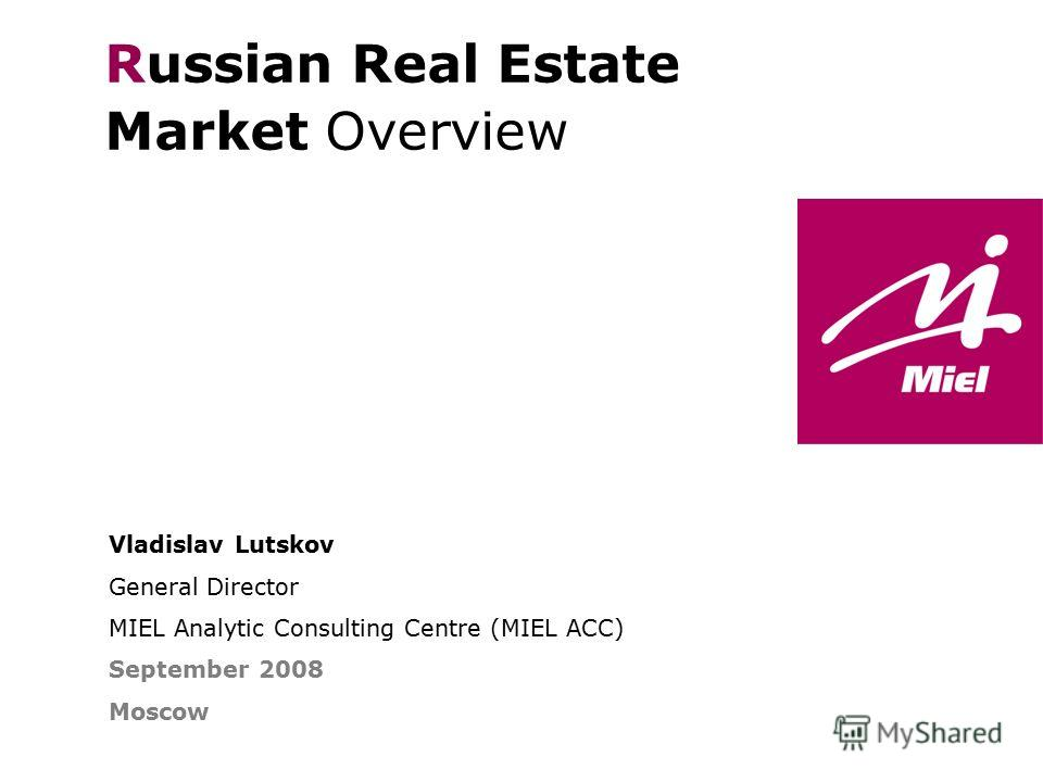 Vladislav Lutskov General Director MIEL Analytic Consulting Centre (MIEL ACC) September 2008 Moscow Russian Real Estate Market Overview THE FINE ART OF REAL ESTATE