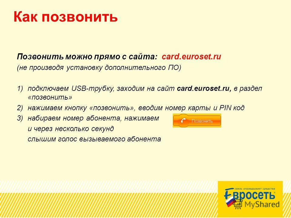 Как позвонить Позвонить можно прямо с сайта: card.euroset.ru (не производя установку дополнительного ПО) 1)подключаем USB-трубку, заходим на сайт card.euroset.ru, в раздел «позвонить» 2)нажимаем кнопку «позвонить», вводим номер карты и PIN код 3)наби