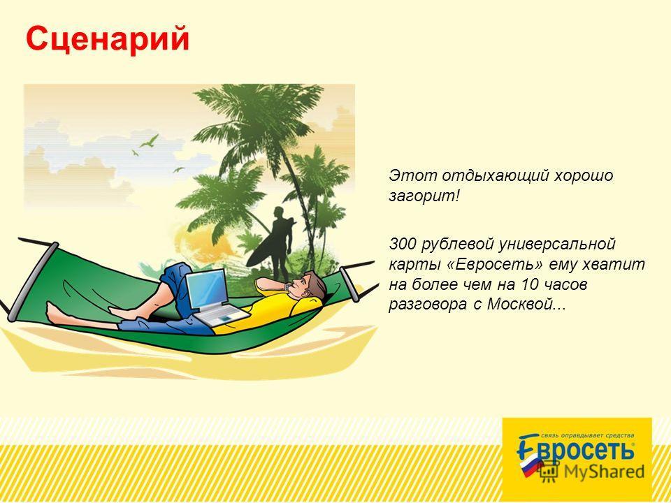 Сценарий Этот отдыхающий хорошо загорит! 300 рублевой универсальной карты «Евросеть» ему хватит на более чем на 10 часов разговора с Москвой...