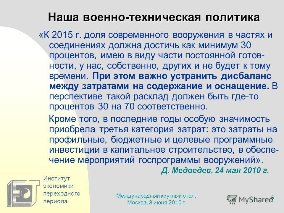 Международный круглый стол, Москва, 8 июня 2010 г. 5 Институт экономики переходного периода Наша военно-техническая политика «К 2015 г. доля современного вооружения в частях и соединениях должна достичь как минимум 30 процентов, имею в виду части пос