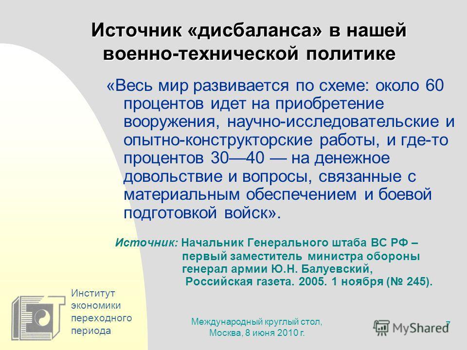 Международный круглый стол, Москва, 8 июня 2010 г. 7 Институт экономики переходного периода Источник «дисбаланса» в нашей военно-технической политике «Весь мир развивается по схеме: около 60 процентов идет на приобретение вооружения, научно-исследова