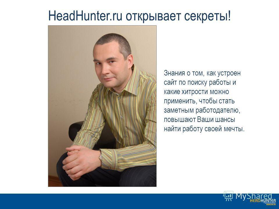 HeadHunter.ru открывает секреты! Знания о том, как устроен сайт по поиску работы и какие хитрости можно применить, чтобы стать заметным работодателю, повышают Ваши шансы найти работу своей мечты.
