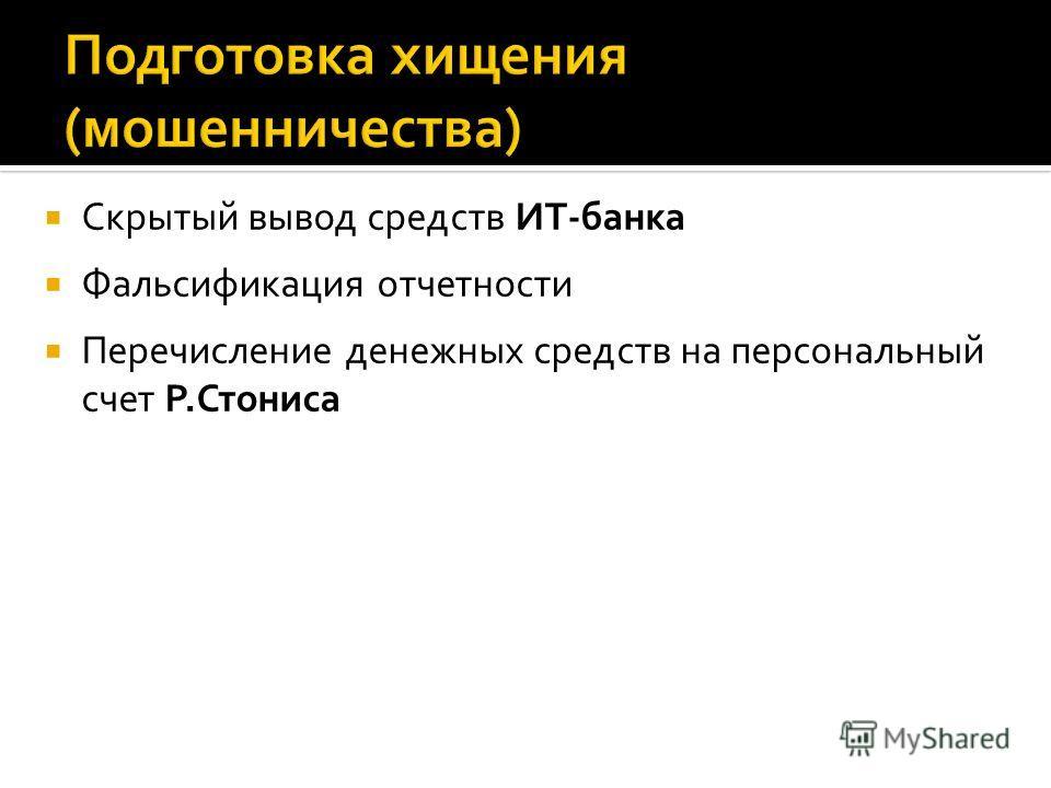 Скрытый вывод средств ИТ-банка Фальсификация отчетности Перечисление денежных средств на персональный счет Р.Стониса