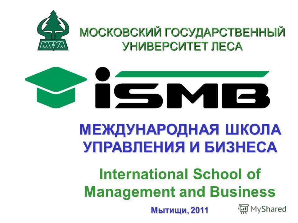 МЕЖДУНАРОДНАЯ ШКОЛА УПРАВЛЕНИЯ И БИЗНЕСА International School of Management and Business Мытищи, 2011 МОСКОВСКИЙ ГОСУДАРСТВЕННЫЙ УНИВЕРСИТЕТ ЛЕСА