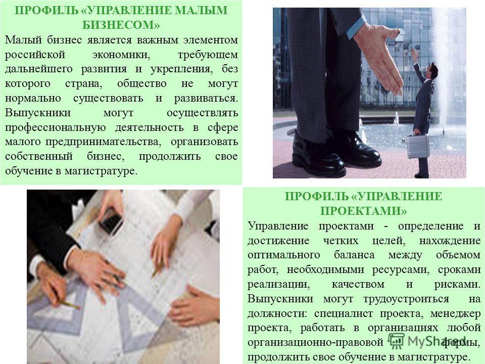 ПРОФИЛЬ «УПРАВЛЕНИЕ МАЛЫМ БИЗНЕСОМ» Малый бизнес является важным элементом российской экономики, требующем дальнейшего развития и укрепления, без которого страна, общество не могут нормально существовать и развиваться. Выпускники могут осуществлять п