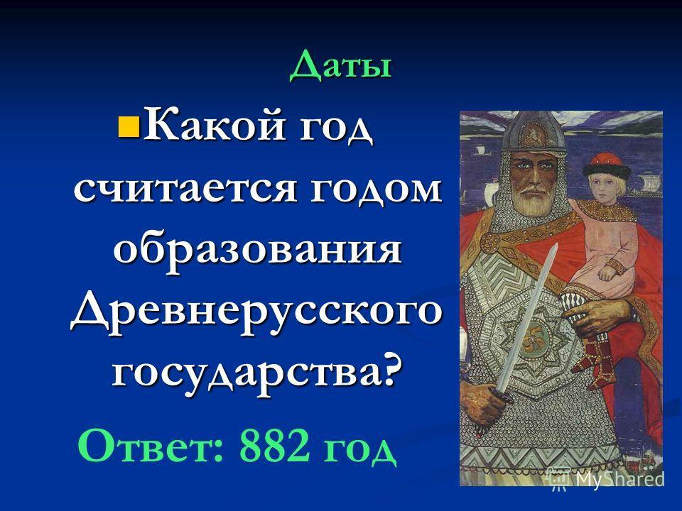 Даты Какой год считается годом образования Древнерусского государства? Какой год считается годом образования Древнерусского государства? Ответ: 882 год