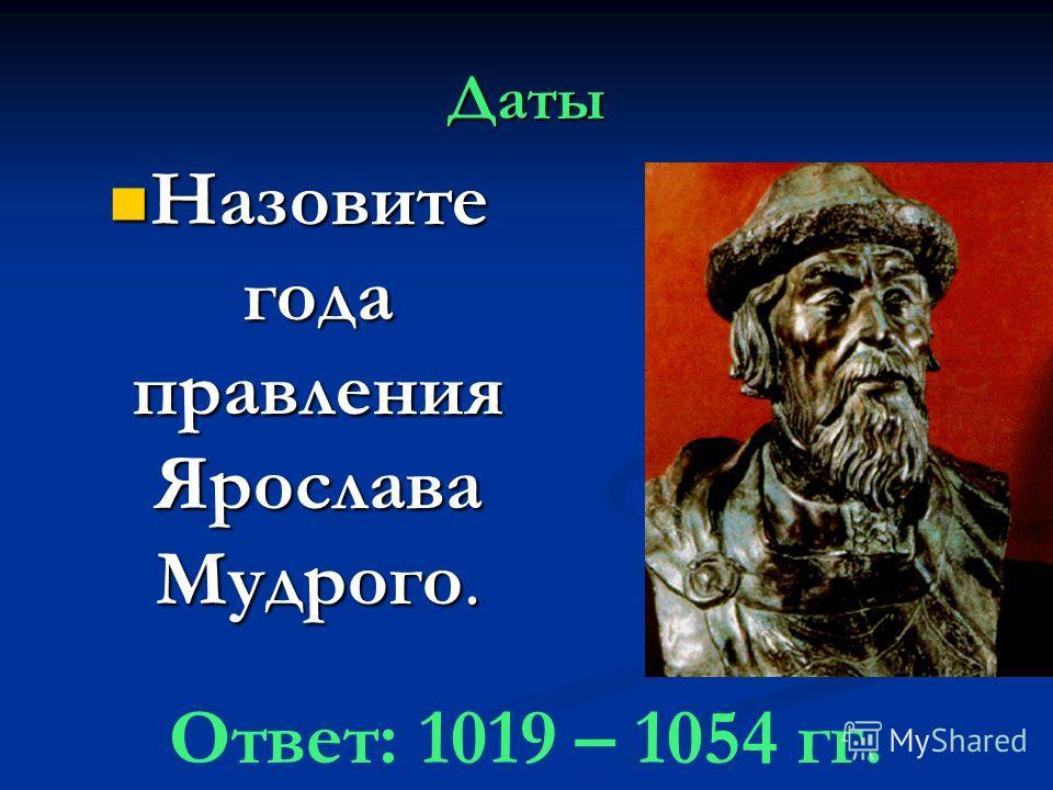 Даты Назовите года правления Ярослава Мудрого. Назовите года правления Ярослава Мудрого. Ответ: 1019 – 1054 гг.