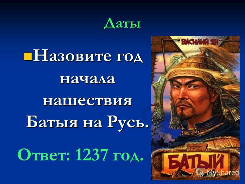 Даты Назовите год начала нашествия Батыя на Русь. Назовите год начала нашествия Батыя на Русь. Ответ: 1237 год.