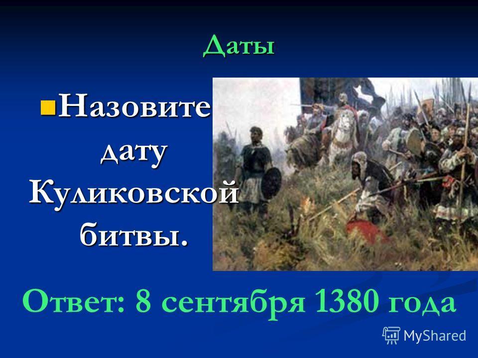 Даты Назовите дату Куликовской битвы. Назовите дату Куликовской битвы. Ответ: 8 сентября 1380 года