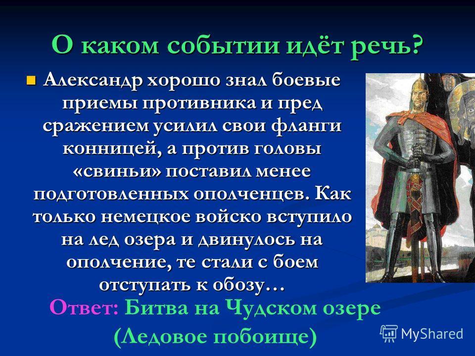 О каком событии идёт речь? Александр хорошо знал боевые приемы противника и пред сражением усилил свои фланги конницей, а против головы «свиньи» поставил менее подготовленных ополченцев. Как только немецкое войско вступило на лед озера и двинулось на