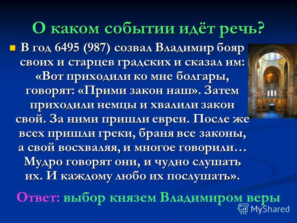 О каком событии идёт речь? В год 6495 (987) созвал Владимир бояр своих и старцев градских и сказал им: «Вот приходили ко мне болгары, говорят: «Прими закон наш». Затем приходили немцы и хвалили закон свой. За ними пришли евреи. После же всех пришли г