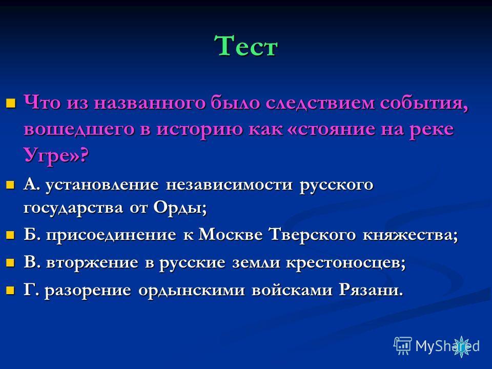 Тест Что из названного было следствием события, вошедшего в историю как «стояние на реке Угре»? Что из названного было следствием события, вошедшего в историю как «стояние на реке Угре»? А. установление независимости русского государства от Орды; А.