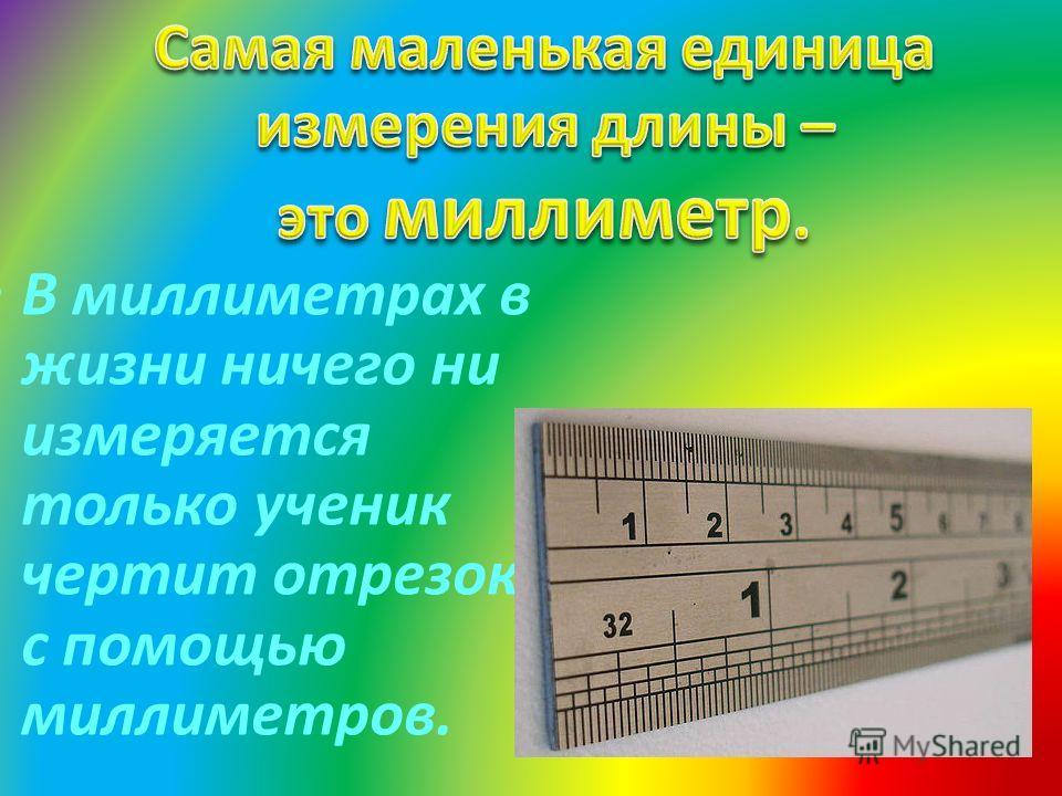 В миллиметрах в жизни ничего ни измеряется только ученик чертит отрезок с помощью миллиметров.