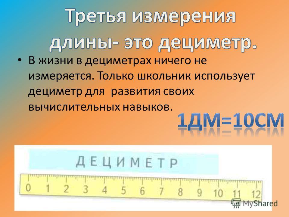 В жизни в дециметрах ничего не измеряется. Только школьник использует дециметр для развития своих вычислительных навыков.