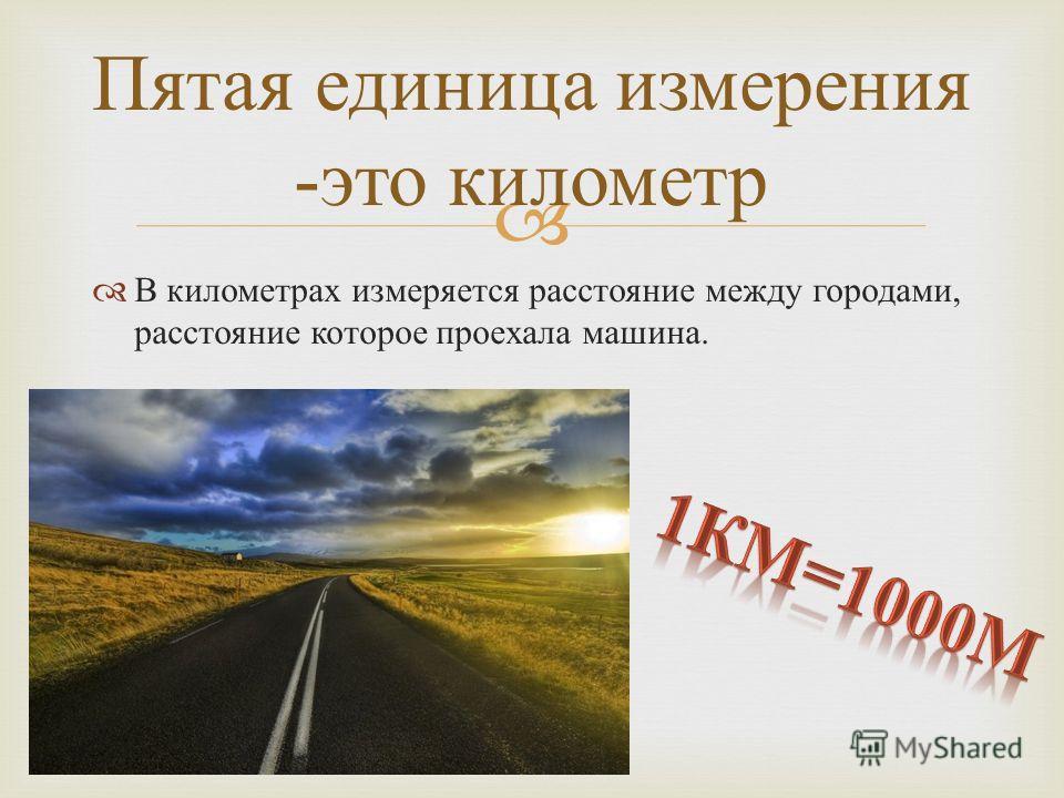 В километрах измеряется расстояние между городами, расстояние которое проехала машина. Пятая единица измерения - это километр