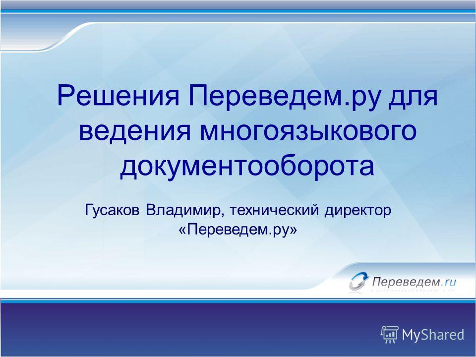 Решения Переведем.ру для ведения многоязыкового документооборота Гусаков Владимир, технический директор «Переведем.ру»