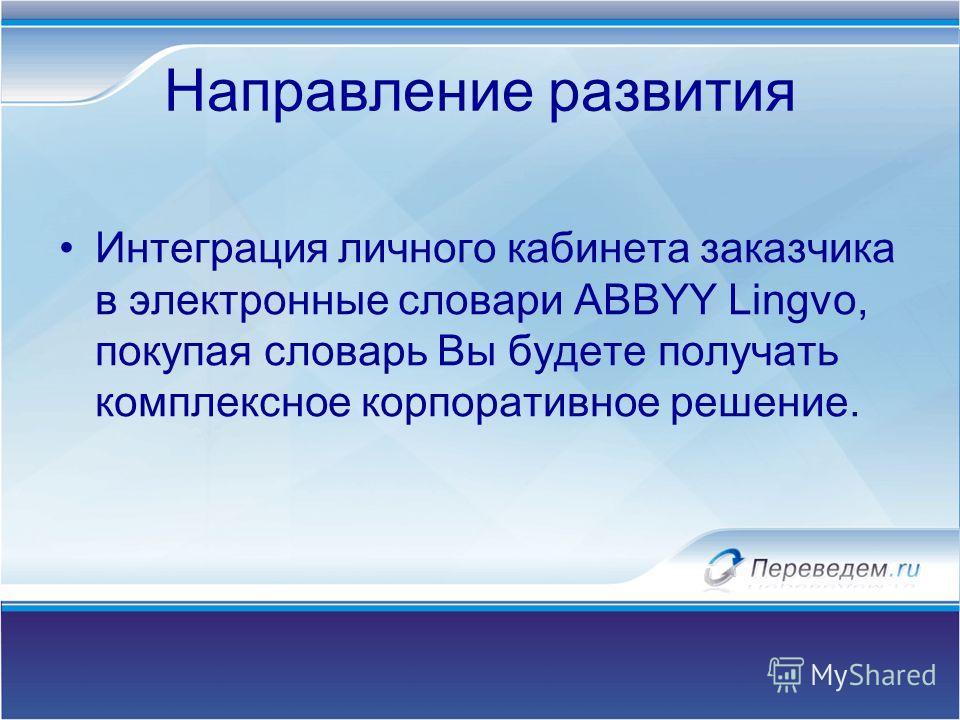 Направление развития Интеграция личного кабинета заказчика в электронные словари ABBYY Lingvo, покупая словарь Вы будете получать комплексное корпоративное решение.