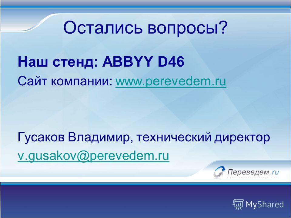 Остались вопросы? Наш стенд: ABBYY D46 Сайт компании: www.perevedem.ruwww.perevedem.ru Гусаков Владимир, технический директор v.gusakov@perevedem.ru