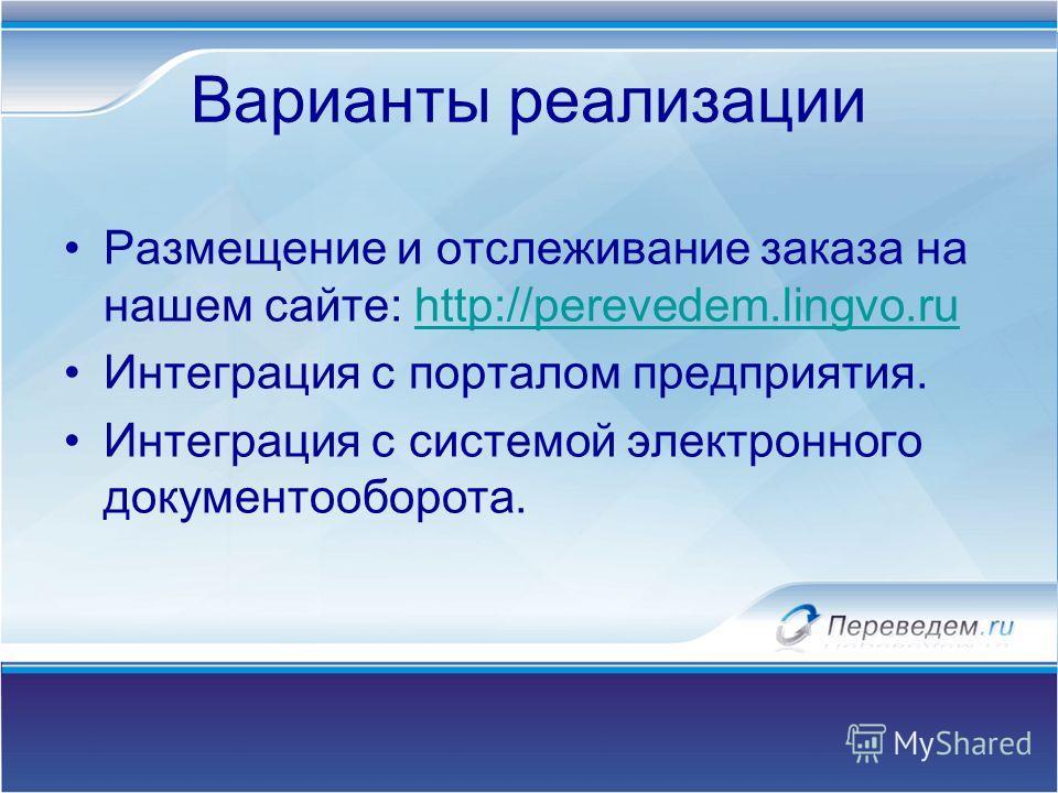 Варианты реализации Размещение и отслеживание заказа на нашем сайте: http://perevedem.lingvo.ruhttp://perevedem.lingvo.ru Интеграция с порталом предприятия. Интеграция с системой электронного документооборота.