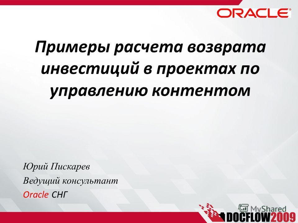 Примеры расчета возврата инвестиций в проектах по управлению контентом Юрий Пискарев Ведущий консультант Oracle СНГ