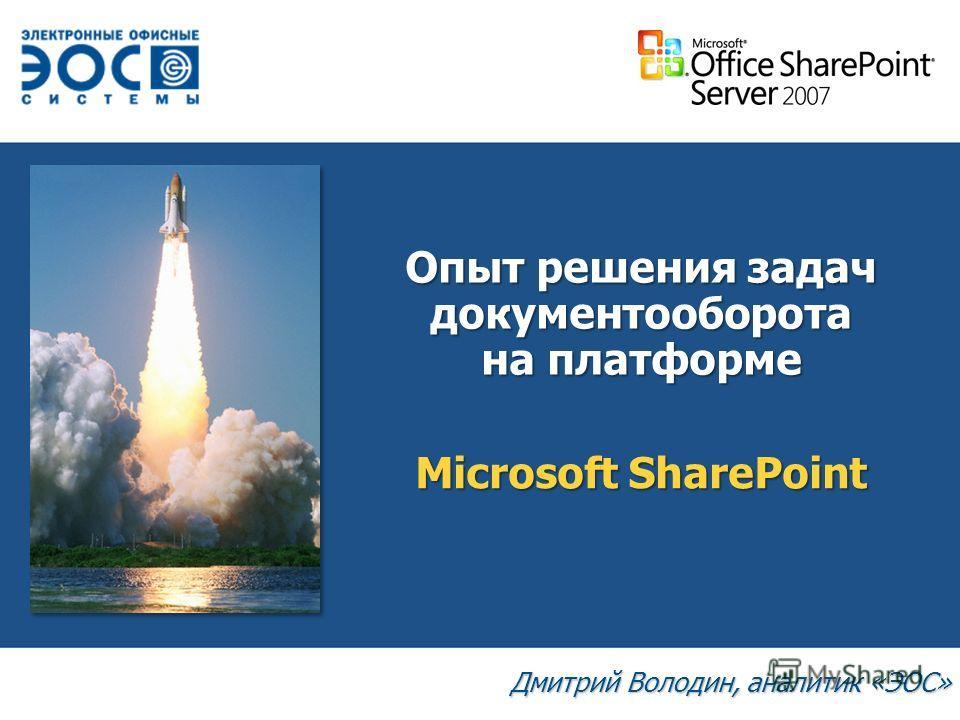 Опыт решения задач документооборота на платформе Дмитрий Володин, аналитик «ЭОС» Microsoft SharePoint