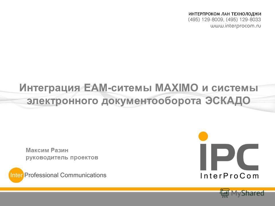 Интеграция ЕАМ-ситемы MAXIMO и системы электронного документооборота ЭСКАДО Максим Разин руководитель проектов