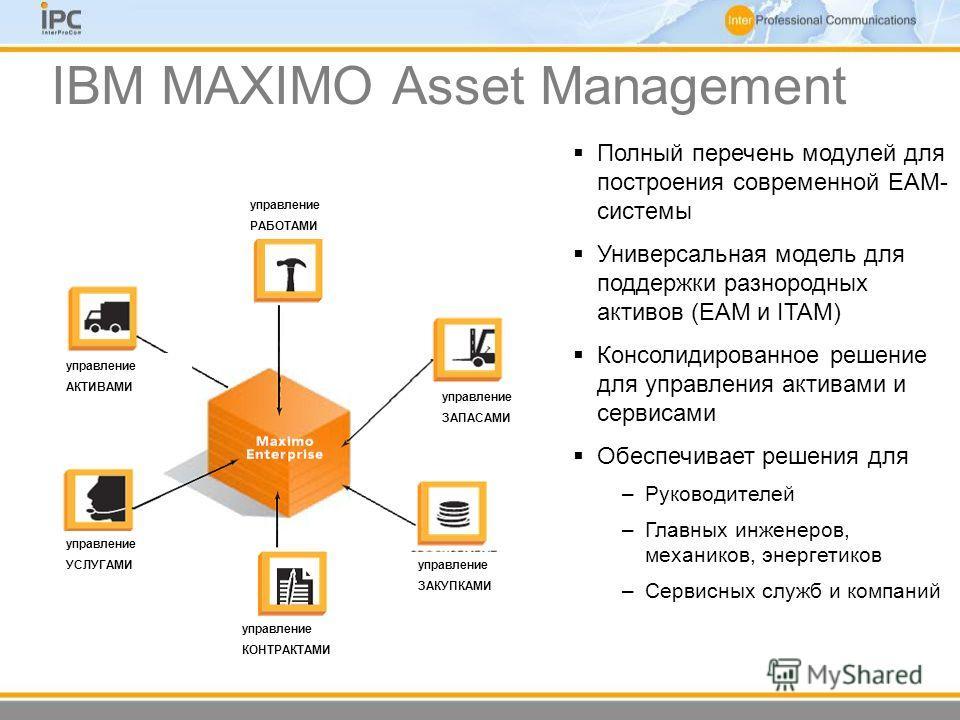 IBM MAXIMO Asset Management управление РАБОТАМИ управление ЗАПАСАМИ управление КОНТРАКТАМИ управление УСЛУГАМИ управление АКТИВАМИ управление ЗАКУПКАМИ Полный перечень модулей для построения современной EAM- системы Универсальная модель для поддержки