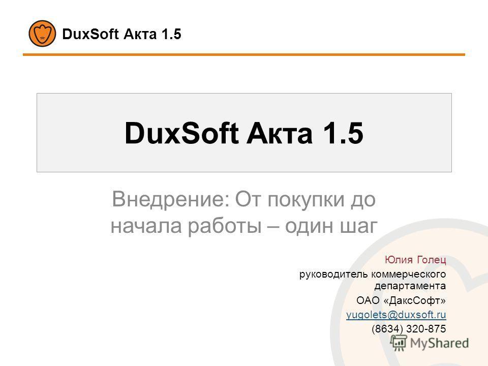 DuxSoft Акта 1.5 Внедрение: От покупки до начала работы – один шаг Юлия Голец руководитель коммерческого департамента ОАО «ДаксСофт» yugolets@duxsoft.ru (8634) 320-875