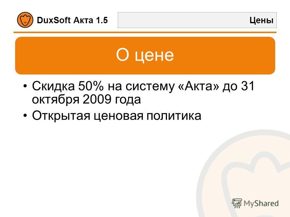 DuxSoft Акта 1.5 Цены О цене Скидка 50% на систему «Акта» до 31 октября 2009 года Открытая ценовая политика