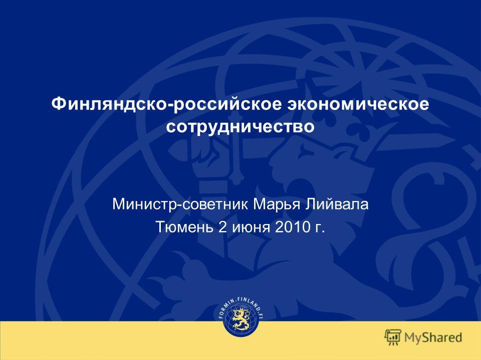 Финляндско-российское экономическое сотрудничество Министр-советник Марья Лийвала Тюмень 2 июня 2010 г.