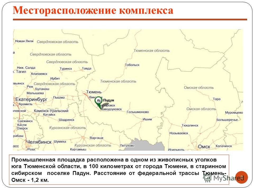 Промышленная площадка расположена в одном из живописных уголков юга Тюменской области, в 100 километрах от города Тюмени, в старинном сибирском поселке Падун. Расстояние от федеральной трассы Тюмень- Омск - 1,2 км. 2 Месторасположение комплекса