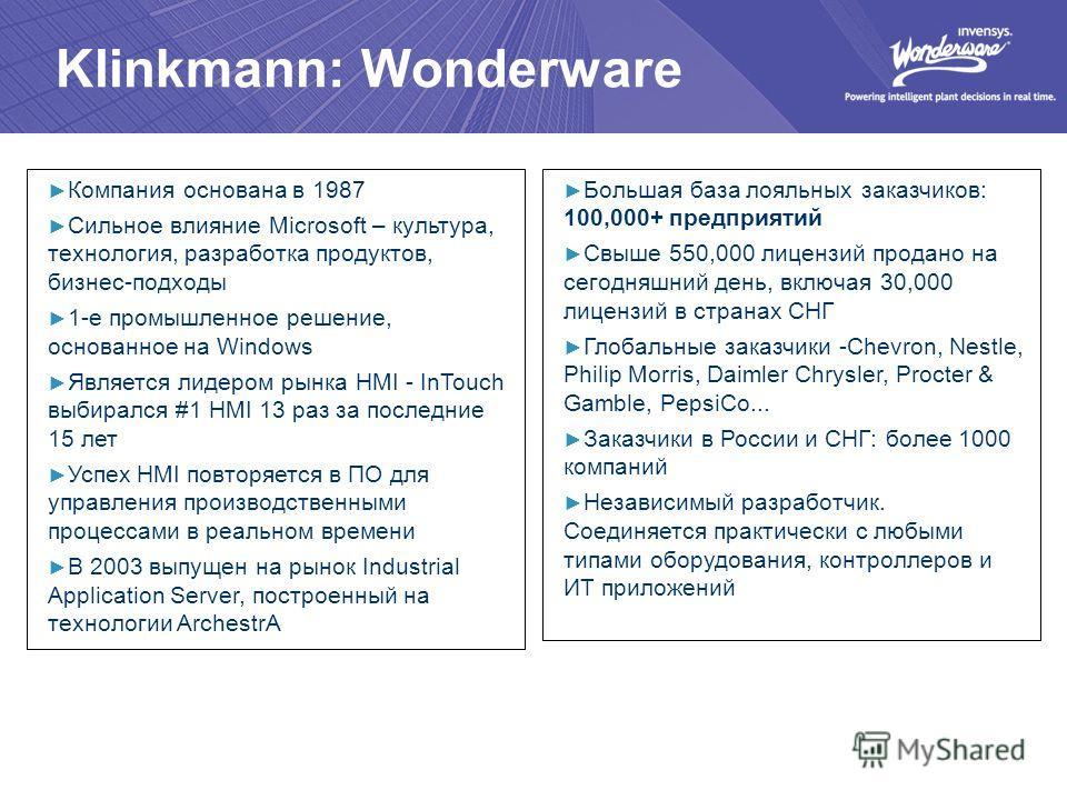 Klinkmann: Wonderware Компания основана в 1987 Сильное влияние Microsoft – культура, технология, разработка продуктов, бизнес-подходы 1-е промышленное решение, основанное на Windows Является лидером рынка HMI - InTouch выбирался #1 HMI 13 раз за посл
