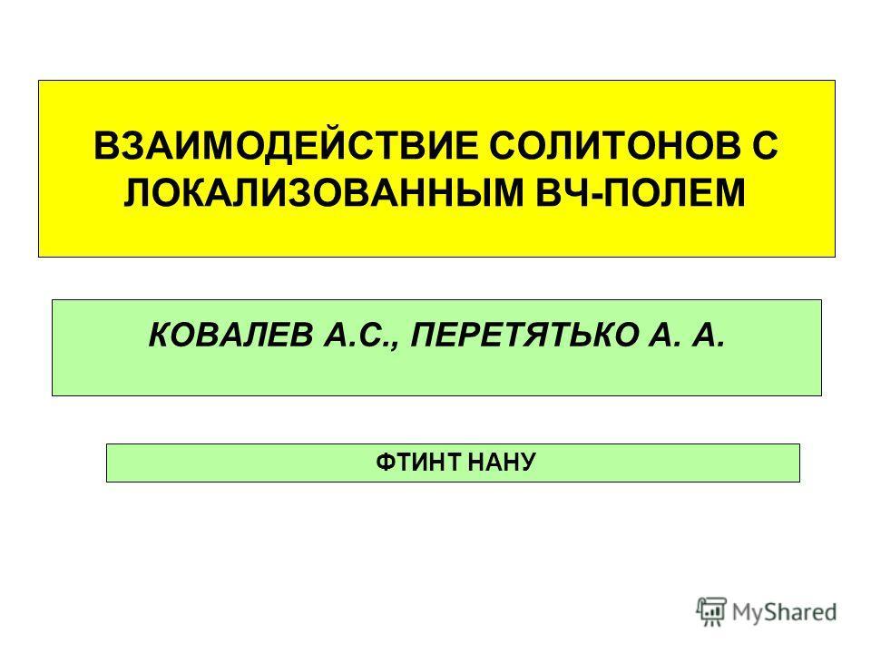 ВЗАИМОДЕЙСТВИЕ СОЛИТОНОВ С ЛОКАЛИЗОВАННЫМ ВЧ-ПОЛЕМ КОВАЛЕВ А.С., ПЕРЕТЯТЬКО А. А. ФТИНТ НАНУ