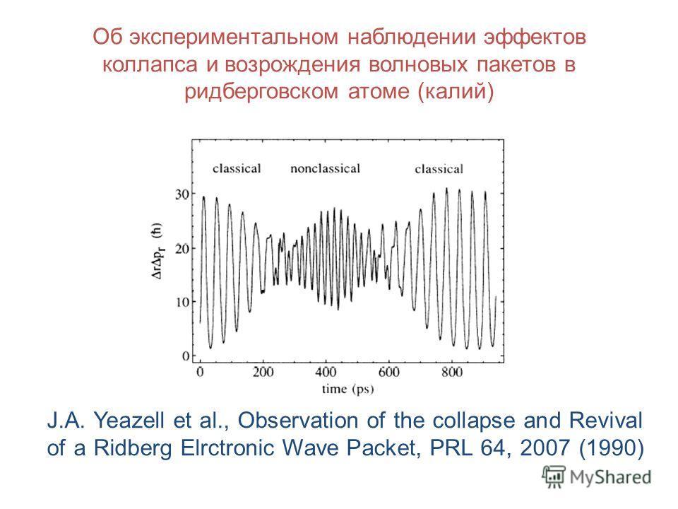 Об экспериментальном наблюдении эффектов коллапса и возрождения волновых пакетов в ридберговском атоме (калий) J.A. Yeazell et al., Observation of the collapse and Revival of a Ridberg Elrctronic Wave Packet, PRL 64, 2007 (1990)
