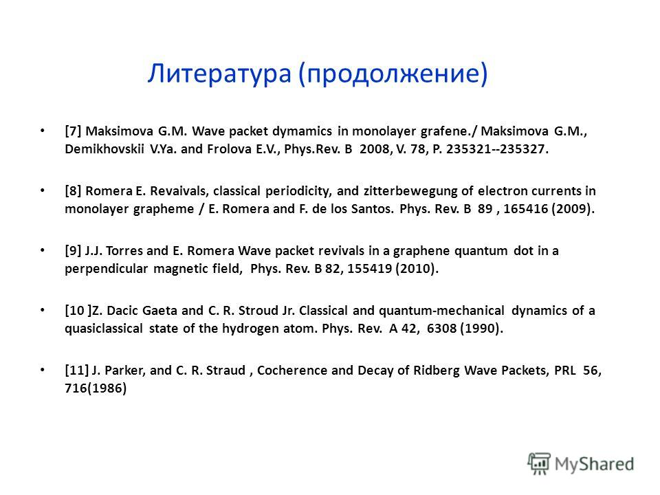 Литература (продолжение) [7] Maksimova G.M. Wave packet dymamics in monolayer grafene./ Maksimova G.M., Demikhovskii V.Ya. and Frolova E.V., Phys.Rev. B 2008, V. 78, P. 235321--235327. [8] Romera E. Revaivals, classical periodicity, and zitterbewegun