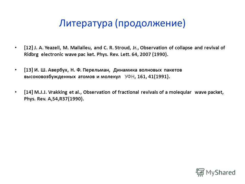Литература (продолжение) [12] J. A. Yeazell, M. Mallalieu, and C. R. Stroud, Jr., Observation of collapse and revival of Ridbrg electronic wave pac ket. Phys. Rev. Lett. 64, 2007 (1990). [13] И. Ш. Авербух, Н. Ф. Перельман, Динамика волновых пакетов