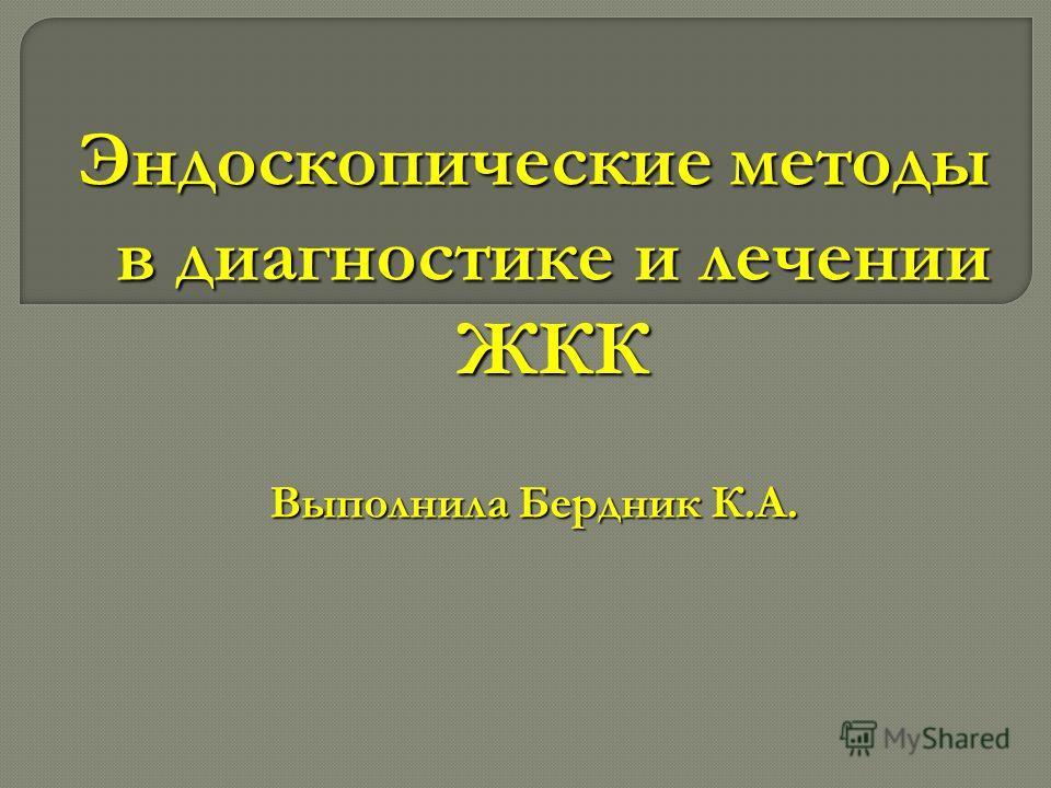 Эндоскопические методы в диагностике и лечении ЖКК Выполнила Бердник К.А.