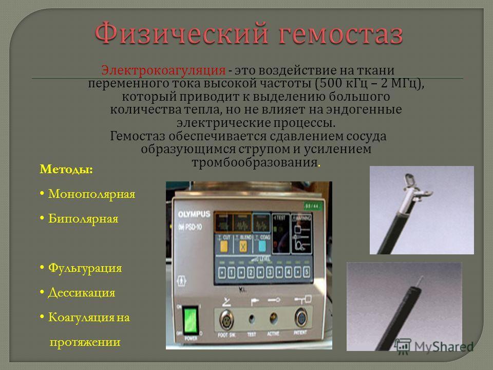 Электрокоагуляция - это воздействие на ткани переменного тока высокой частоты (500 кГц – 2 МГц ), который приводит к выделению большого количества тепла, но не влияет на эндогенные электрические процессы. Гемостаз обеспечивается сдавлением сосуда обр