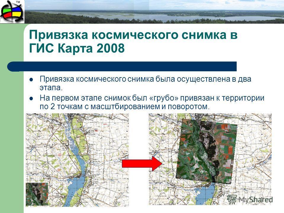 Привязка космического снимка в ГИС Карта 2008 Привязка космического снимка была осуществлена в два этапа. На первом этапе снимок был «грубо» привязан к территории по 2 точкам с масштбированием и поворотом.